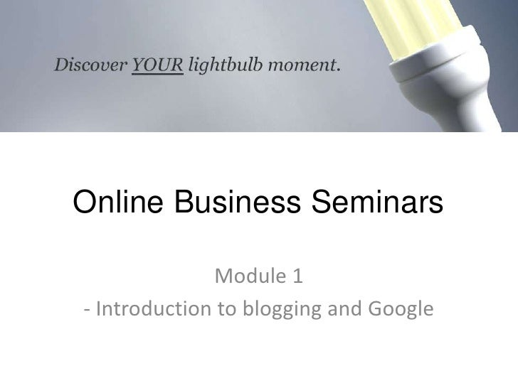 Online Business Seminars<br />Module 1<br />- Introduction to blogging and Google<br />