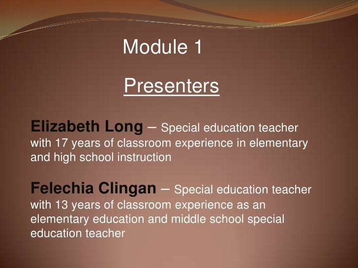 Module 1                 PresentersElizabeth Long – Special education teacherwith 17 years of classroom experience in elem...