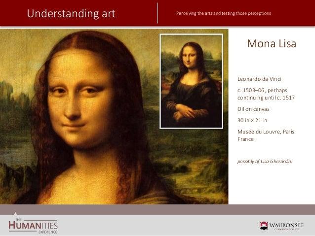 Understanding art Perceiving the arts and testing those perceptions Mona Lisa Leonardo da Vinci c. 1503–06, perhaps contin...