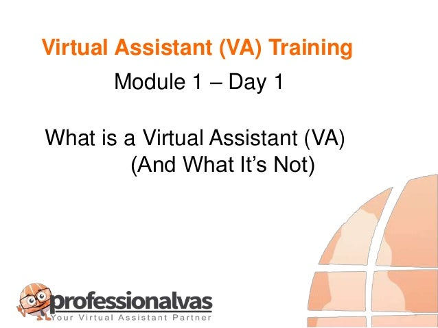 Virtual Assistant (VA) Training What is a Virtual Assistant (VA) (And What It's Not) Module 1 – Day 1