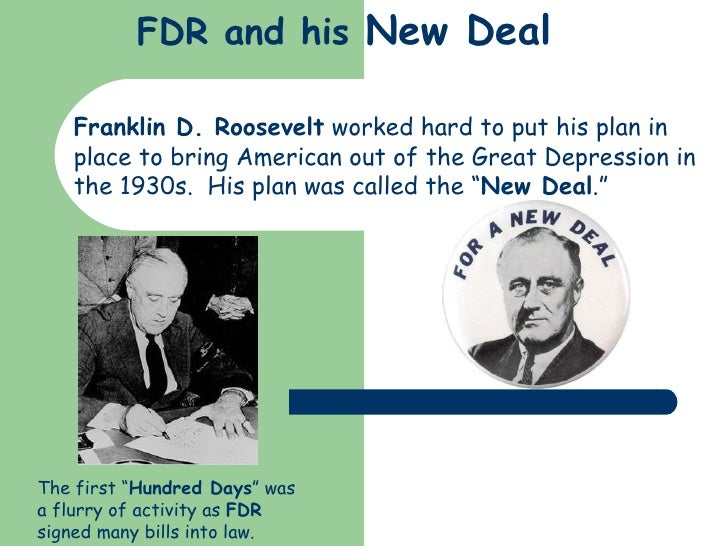 FDR and his  New Deal Franklin D. Roosevelt  worked hard to put his plan in place to bring American out of the Great Depre...