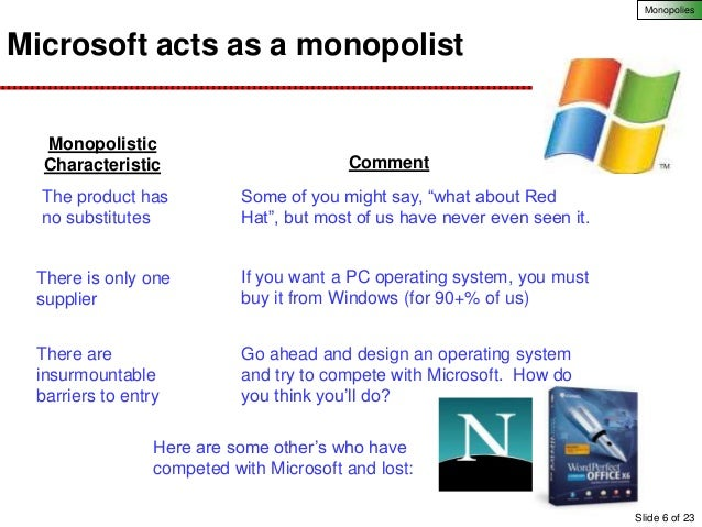 microsofts monopoly Judge jackson embraced the core of the government's case, ruling that microsoft illegally used its monopoly over windows to get most consumers to use its browser, the software that connects computers to the internet, rather than netscape's.