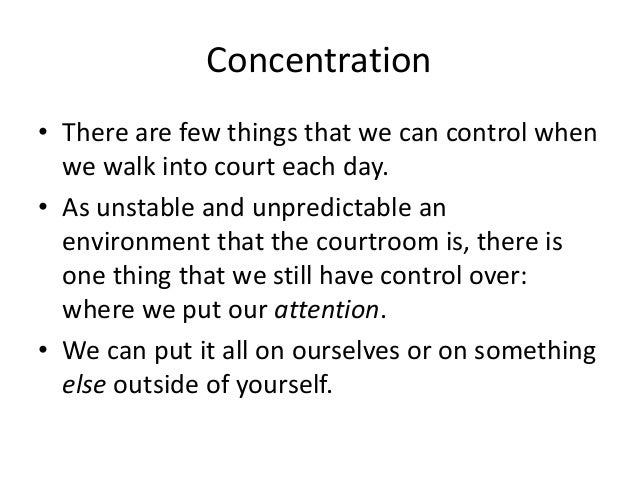 Concentration • There are few things that we can control when we walk into court each day. • As unstable and unpredictable...