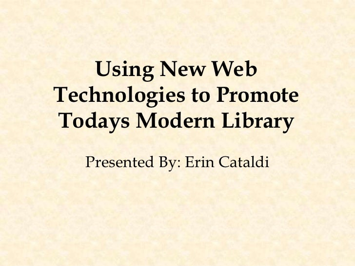 Using New Web Technologies to Promote Todays Modern Library<br />Presented By: Erin Cataldi<br />