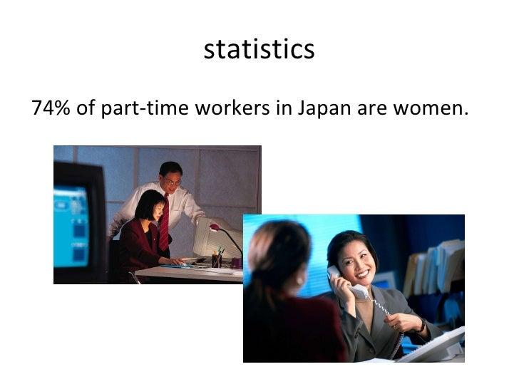 statistics <ul><li>74% of part-time workers in Japan are women. </li></ul>