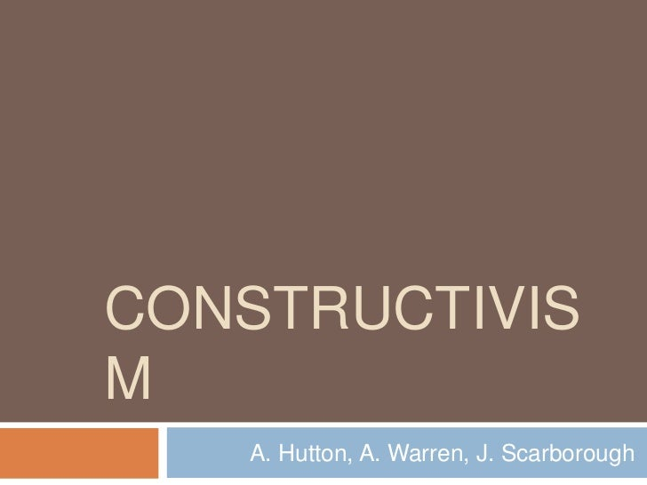 CONSTRUCTIVISM   A. Hutton, A. Warren, J. Scarborough