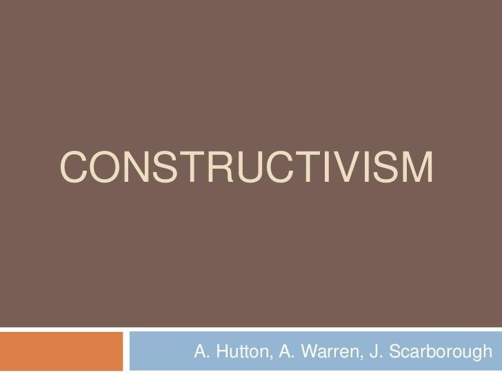 CONSTRUCTIVISM     A. Hutton, A. Warren, J. Scarborough
