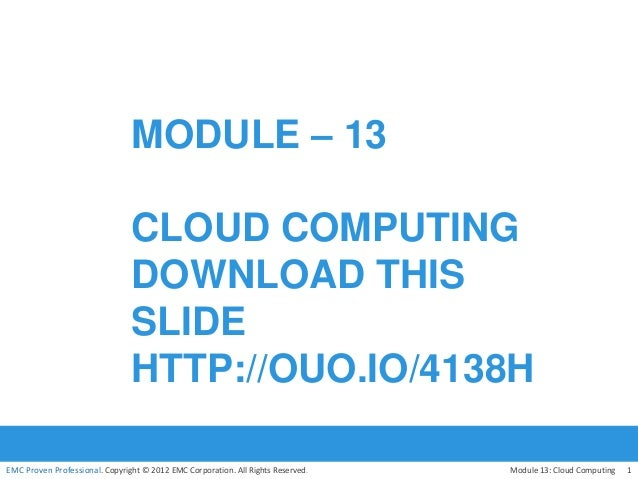 EMC Proven Professional. Copyright © 2012 EMC Corporation. All Rights Reserved. MODULE – 13 CLOUD COMPUTING DOWNLOAD THIS ...