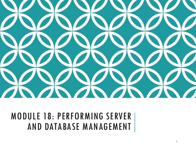 MODULE 18: PERFORMING SERVER AND DATABASE MANAGEMENT 1
