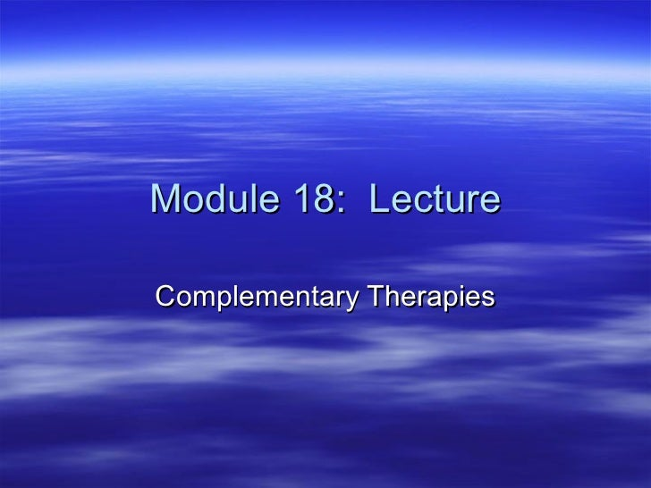Module 18:  Lecture Complementary Therapies