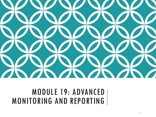 MODULE 19: ADVANCED MONITORING AND REPORTING 1