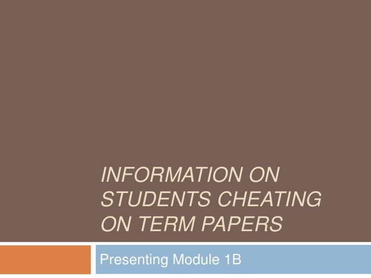 Information on Students Cheating on Term papers<br />Presenting Module 1B<br />