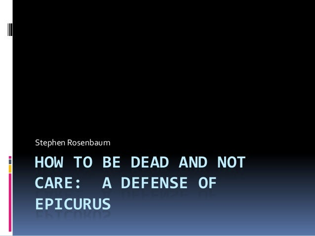 HOW TO BE DEAD AND NOTCARE: A DEFENSE OFEPICURUSStephen Rosenbaum