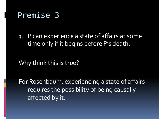 Premise 33. P can experience a state of affairs at sometime only if it begins before P's death.Why think this is true?For ...
