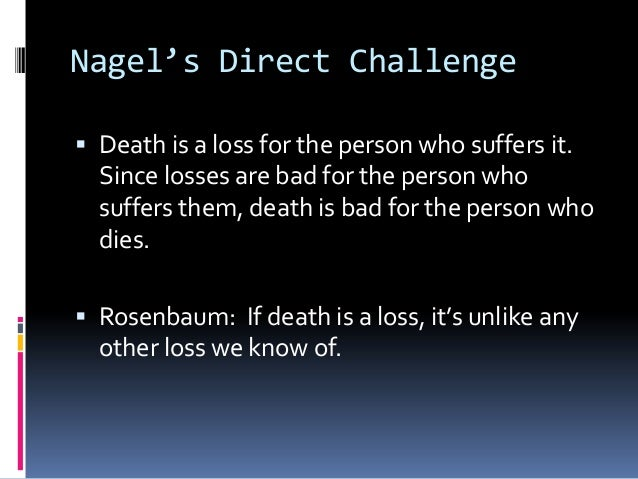 Nagel's Direct Challenge Death is a loss for the person who suffers it.Since losses are bad for the person whosuffers the...