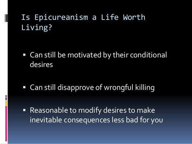 Is Epicureanism a Life WorthLiving? Can still be motivated by their conditionaldesires Can still disapprove of wrongful ...