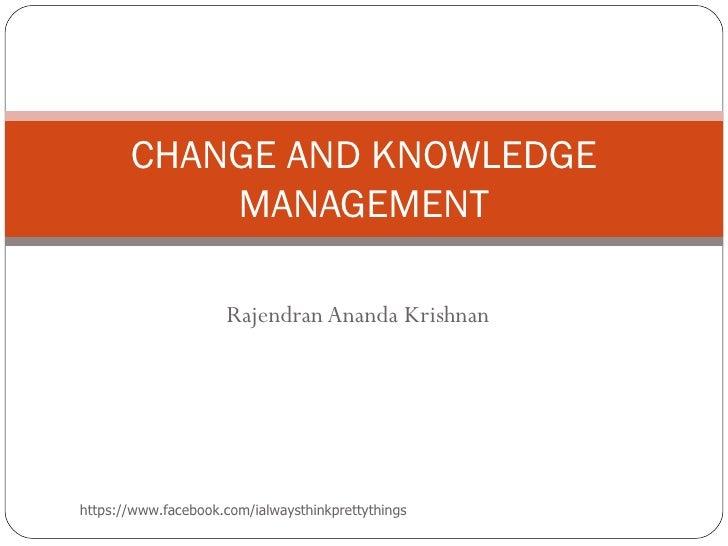 CHANGE AND KNOWLEDGE           MANAGEMENT                     Rajendran Ananda Krishnanhttps://www.facebook.com/ialwaysthi...