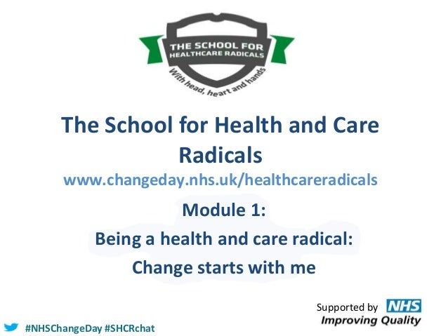 The School for Health and Care Radicals www.changeday.nhs.uk/healthcareradicals  Module 1: Being a health and care radical...