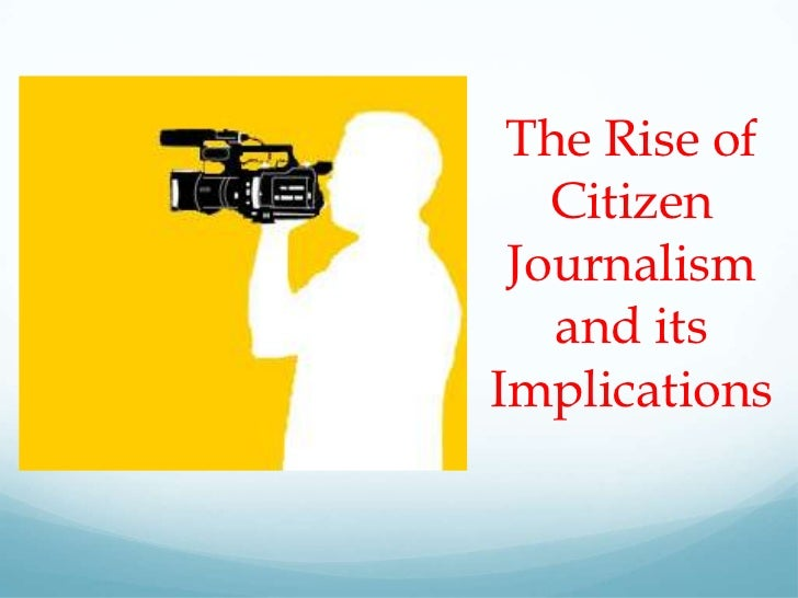 The Rise of   Citizen Journalism   and itsImplications
