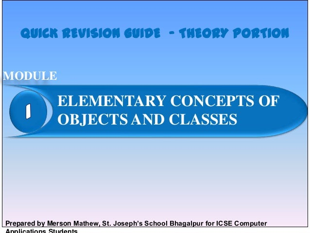 QUICK REVISION GUIDE – THEORY PORTION MODULE  ELEMENTARY CONCEPTS OF OBJECTS AND CLASSES  Prepared by Merson Mathew, St. J...