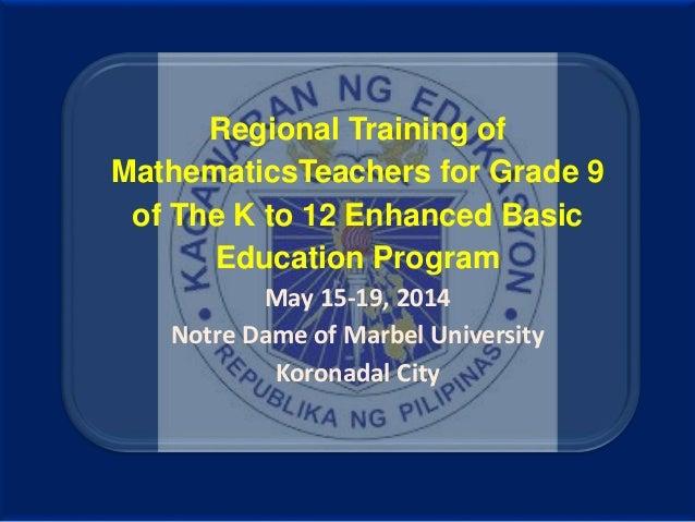 Regional Training of MathematicsTeachers for Grade 9 of The K to 12 Enhanced Basic Education Program May 15-19, 2014 Notre...
