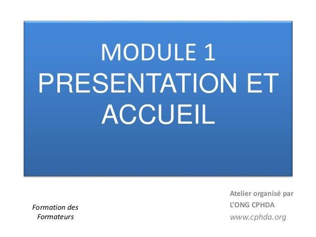 MODULE 1 PRESENTATION ET ACCUEIL Atelier organisé par L'ONG CPHDA www.cphda.org Formation des Formateurs