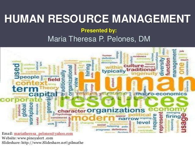 HUMAN RESOURCE MANAGEMENT Presented by: Maria Theresa P. Pelones, DM Email: mariatheresa_pelones@yahoo.com Website: www.pi...