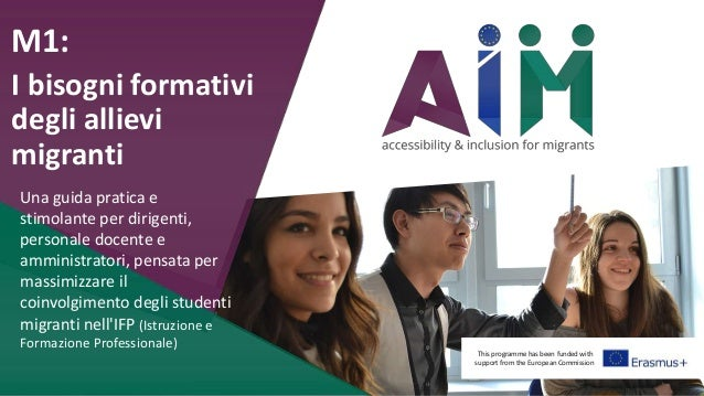 This programme has been funded with support from the European Commission M1: I bisogni formativi degli allievi migranti Un...