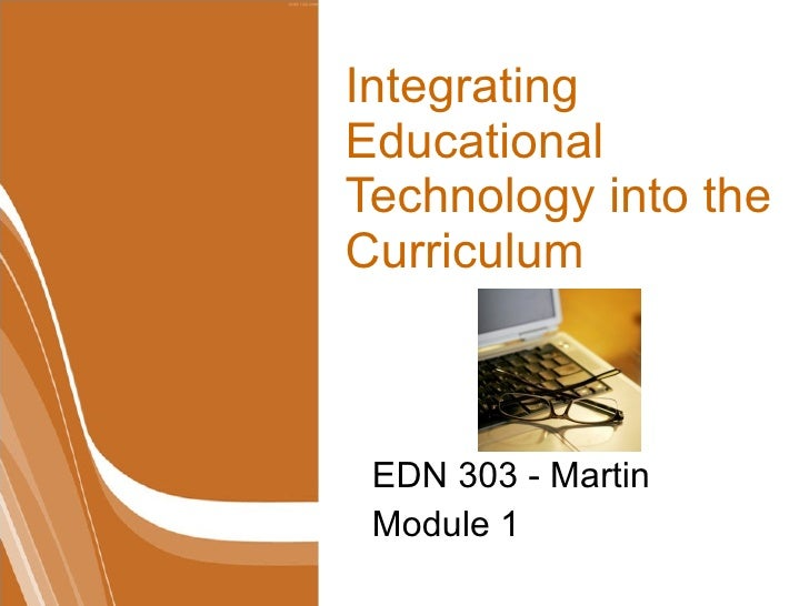 Integrating Educational Technology into the Curriculum EDN 303 - Martin Module 1