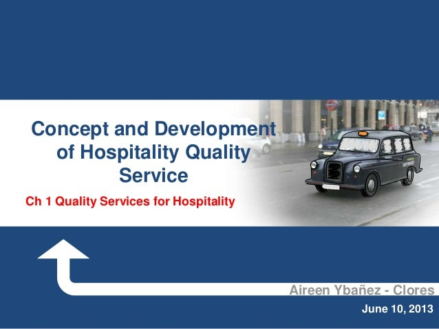 Aireen Ybañez - Clores June 10, 2013 Concept and Development of Hospitality Quality Service Ch 1 Quality Services for Hosp...