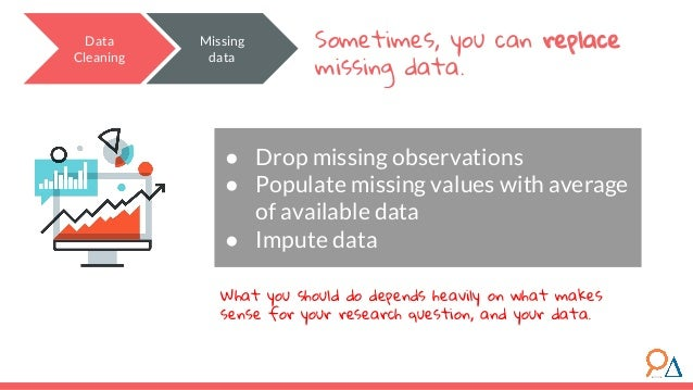 Data Cleaning Sometimes, you can replace missing data. ● Drop missing observations ● Populate missing values with average ...