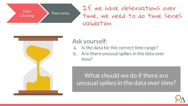 Data Cleaning If we have observations over time, we need to do time series validation. Ask yourself: a. Is the data for th...