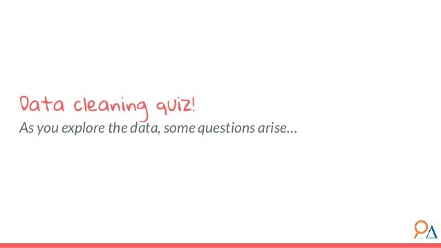 As you explore the data, some questions arise… Data cleaning quiz!