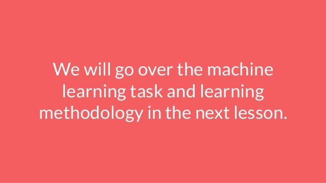 We will go over the machine learning task and learning methodology in the next lesson.