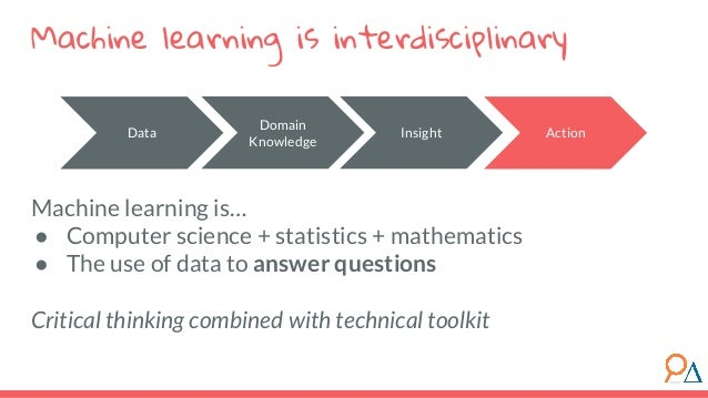 Machine learning is… ● Computer science + statistics + mathematics ● The use of data to answer questions Critical thinking...