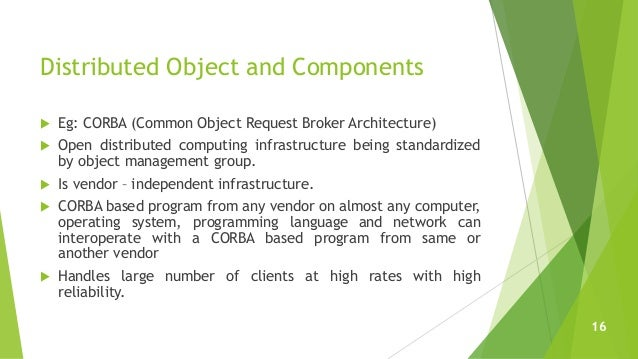 Distributed Object and Components  Eg: CORBA (Common Object Request Broker Architecture)  Open distributed computing inf...