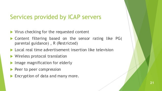 Services provided by ICAP servers  Virus checking for the requested content  Content filtering based on the sensor ratin...