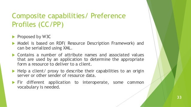 Composite capabilities/ Preference Profiles (CC/PP)  Proposed by W3C  Model is based on RDF( Resource Description Framew...