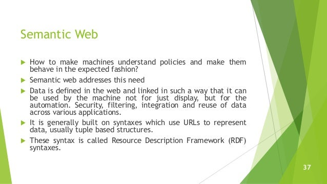 Semantic Web  How to make machines understand policies and make them behave in the expected fashion?  Semantic web addre...
