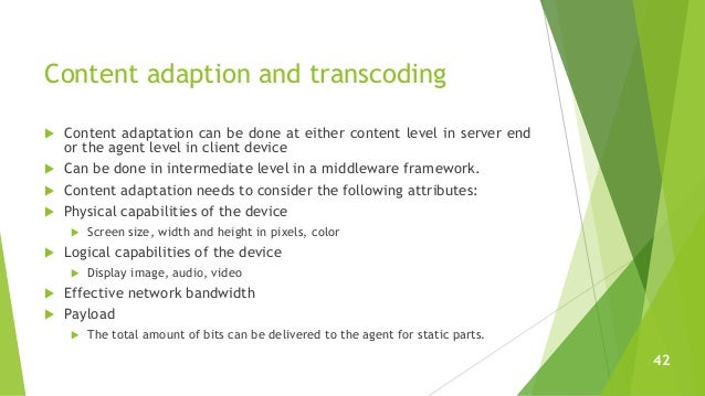 Content adaption and transcoding  Content adaptation can be done at either content level in server end or the agent level...