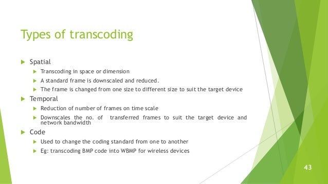 Types of transcoding  Spatial  Transcoding in space or dimension  A standard frame is downscaled and reduced.  The fra...
