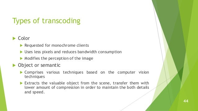 Types of transcoding  Color  Requested for monochrome clients  Uses less pixels and reduces bandwidth consumption  Mod...