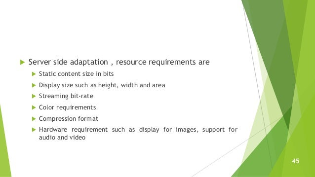  Server side adaptation , resource requirements are  Static content size in bits  Display size such as height, width an...