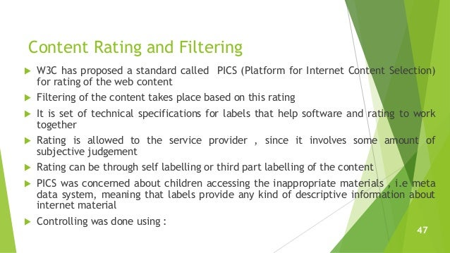 Content Rating and Filtering  W3C has proposed a standard called PICS (Platform for Internet Content Selection) for ratin...
