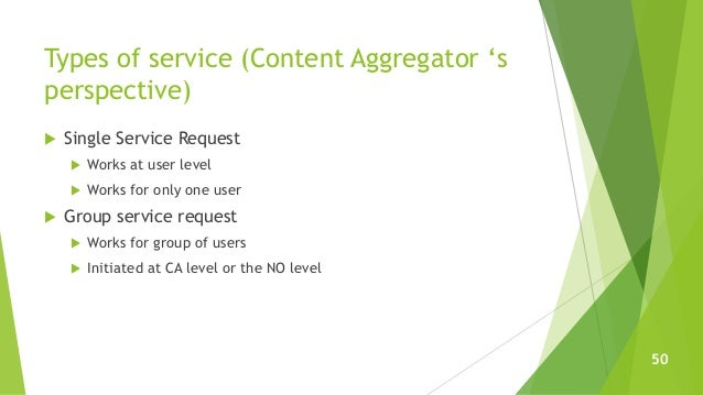 Types of service (Content Aggregator 's perspective)  Single Service Request  Works at user level  Works for only one u...