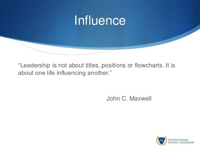 """Influence """"Leadership is not about titles, positions or flowcharts. It is about one life influencing another."""" John C. Max..."""