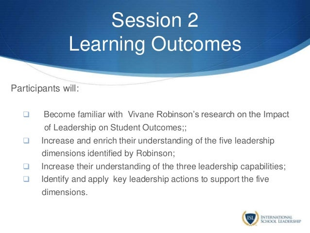 Session 2 Learning Outcomes Participants will:  Become familiar with Vivane Robinson's research on the Impact of Leadersh...