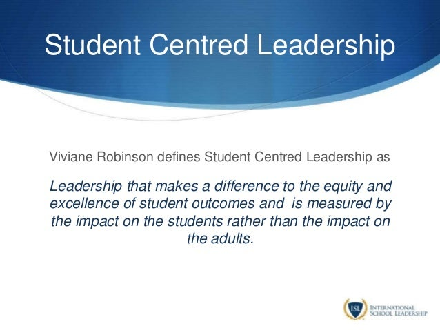 Student Centred Leadership Viviane Robinson defines Student Centred Leadership as Leadership that makes a difference to th...