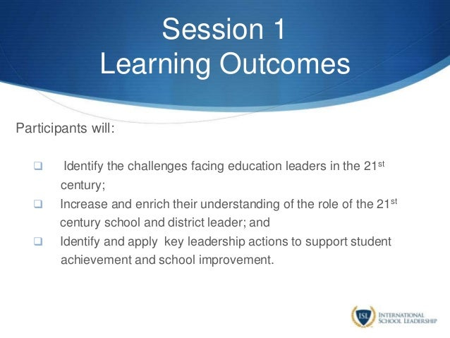 Session 1 Learning Outcomes Participants will:  Identify the challenges facing education leaders in the 21st century;  I...