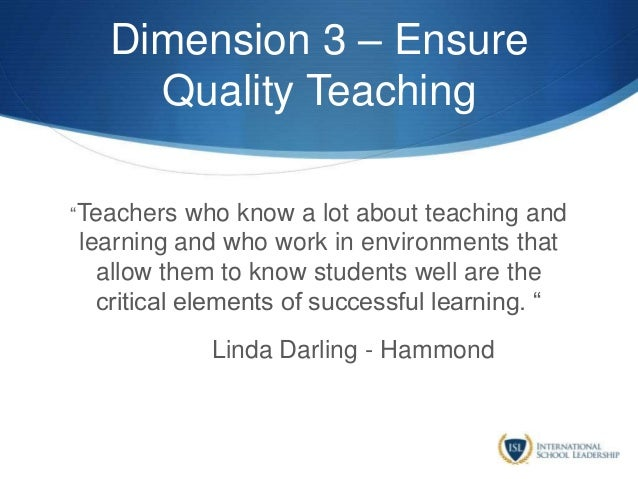 """Dimension 3 – Ensure Quality Teaching """"Teachers who know a lot about teaching and learning and who work in environments th..."""